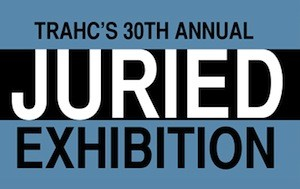 TRAHC's 30th Annual Juried Exhibition